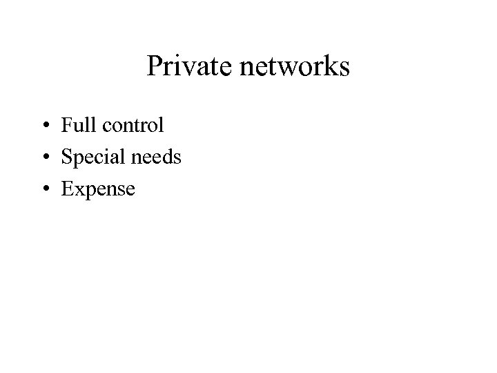 Private networks • Full control • Special needs • Expense
