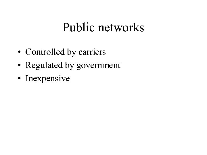 Public networks • Controlled by carriers • Regulated by government • Inexpensive