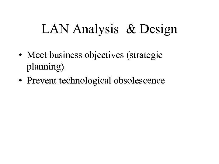 LAN Analysis & Design • Meet business objectives (strategic planning) • Prevent technological obsolescence