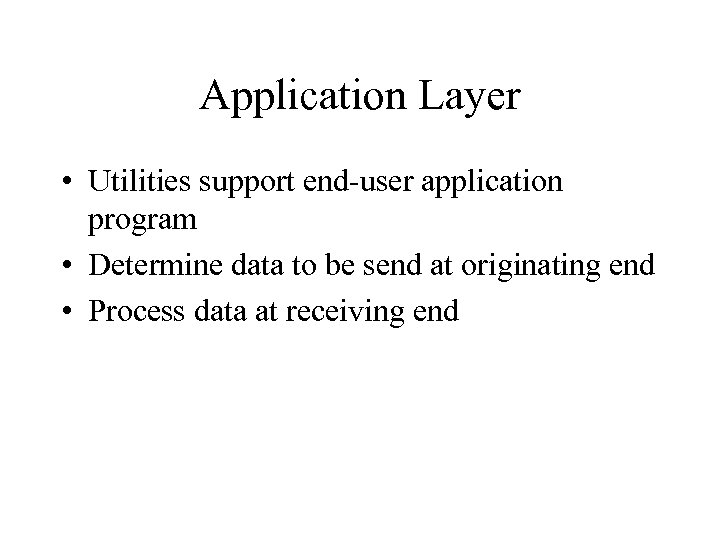 Application Layer • Utilities support end-user application program • Determine data to be send
