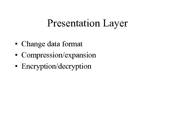 Presentation Layer • Change data format • Compression/expansion • Encryption/decryption