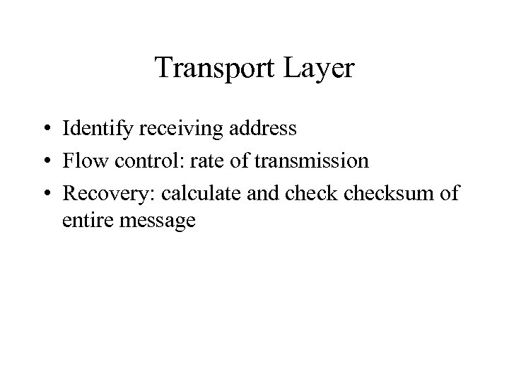 Transport Layer • Identify receiving address • Flow control: rate of transmission • Recovery: