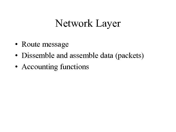 Network Layer • Route message • Dissemble and assemble data (packets) • Accounting functions