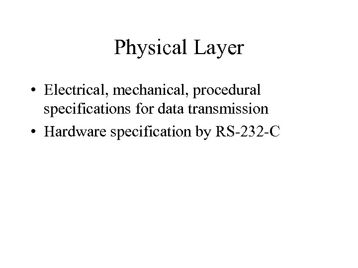 Physical Layer • Electrical, mechanical, procedural specifications for data transmission • Hardware specification by