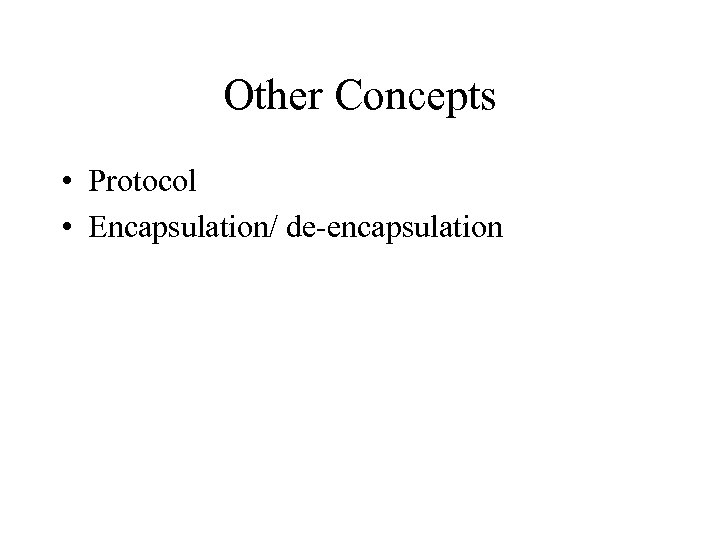 Other Concepts • Protocol • Encapsulation/ de-encapsulation