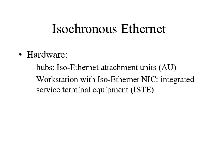 Isochronous Ethernet • Hardware: – hubs: Iso-Ethernet attachment units (AU) – Workstation with Iso-Ethernet