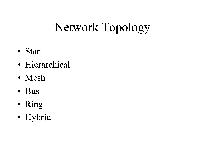 Network Topology • • • Star Hierarchical Mesh Bus Ring Hybrid