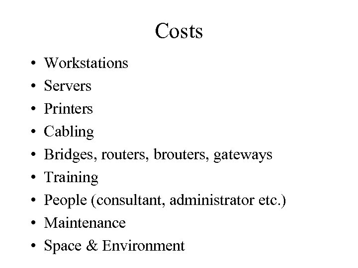 Costs • • • Workstations Servers Printers Cabling Bridges, routers, brouters, gateways Training People