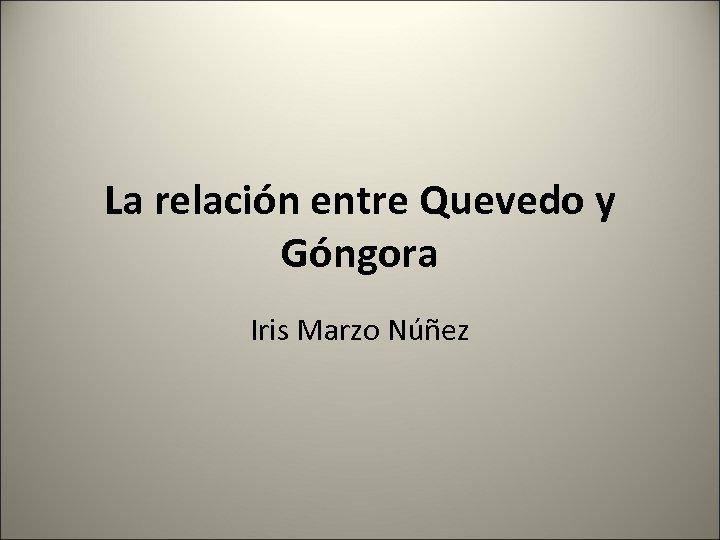 La relación entre Quevedo y Góngora Iris Marzo Núñez