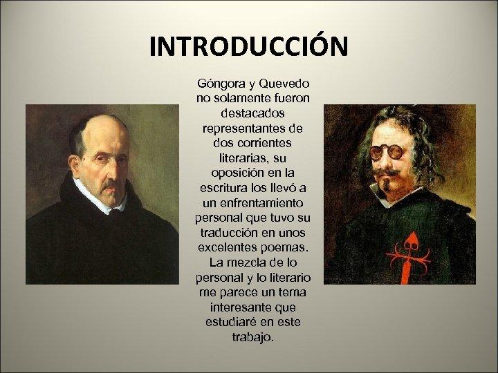 INTRODUCCIÓN Góngora y Quevedo no solamente fueron destacados representantes de dos corrientes literarias, su