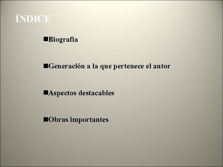 ÍNDICE Biografía Generación a la que pertenece el autor Aspectos destacables Obras importantes