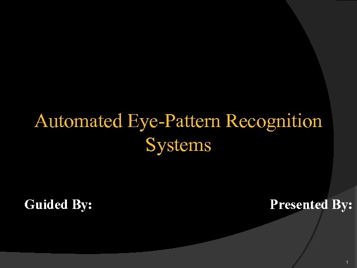 Automated Eye-Pattern Recognition Systems Guided By: Presented By: 1