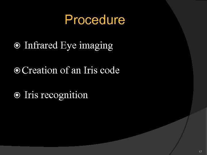 Procedure Infrared Eye imaging Creation of an Iris code Iris recognition 17
