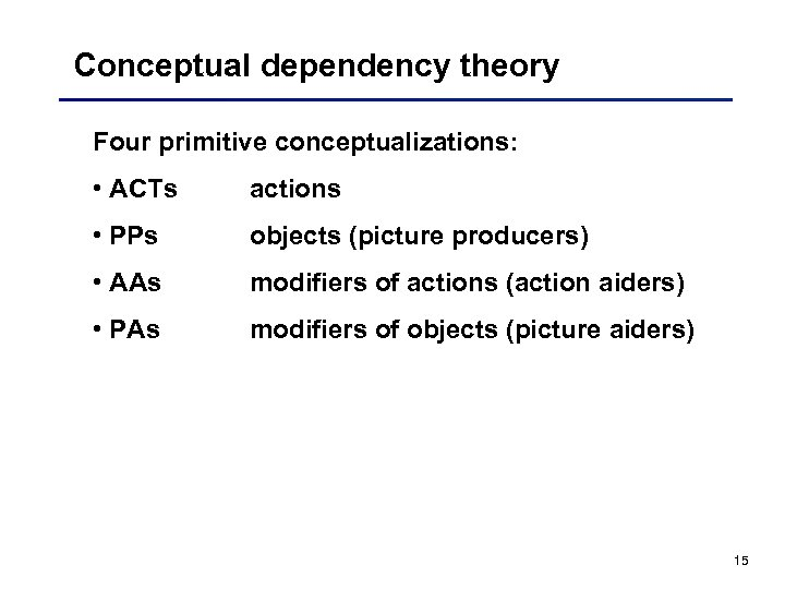 Conceptual dependency theory Four primitive conceptualizations: • ACTs actions • PPs objects (picture producers)