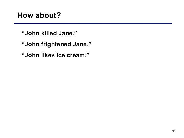 "How about? ""John killed Jane. "" ""John frightened Jane. "" ""John likes ice cream."