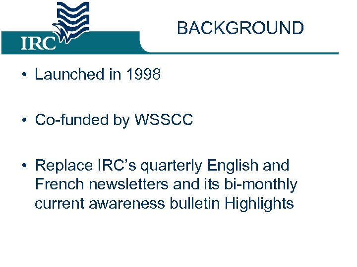 BACKGROUND • Launched in 1998 • Co-funded by WSSCC • Replace IRC's quarterly English