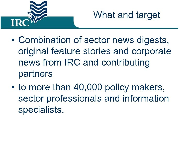 What and target • Combination of sector news digests, original feature stories and corporate