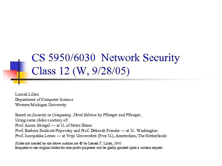 CS 5950/6030 Network Security Class 12 (W, 9/28/05) Leszek Lilien Department of Computer Science