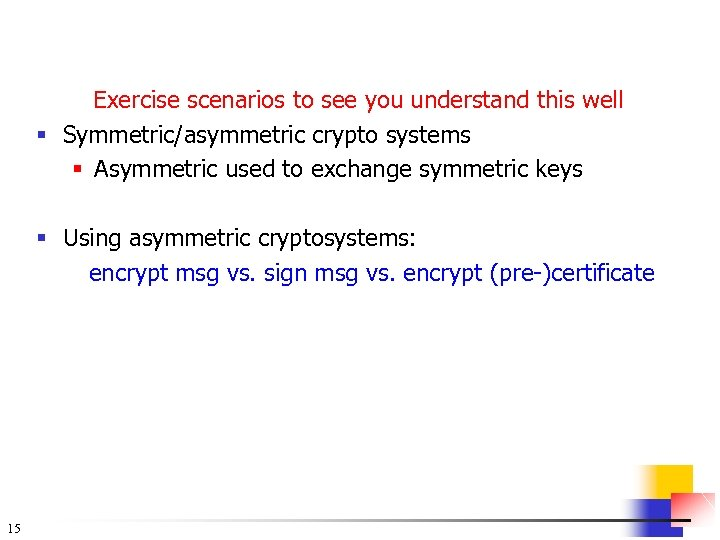 Exercise scenarios to see you understand this well § Symmetric/asymmetric crypto systems § Asymmetric