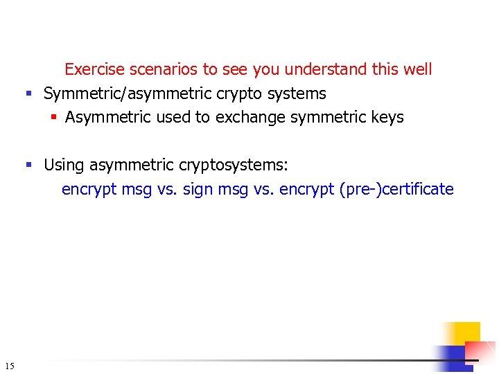 Exercise scenarios to see you understand this well § Symmetric/asymmetric crypto systems § Asymmetric