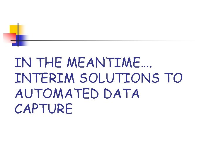 IN THE MEANTIME…. INTERIM SOLUTIONS TO AUTOMATED DATA CAPTURE