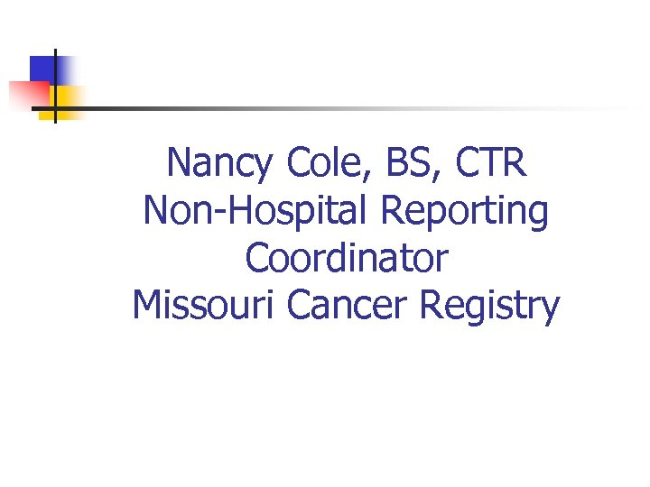 Nancy Cole, BS, CTR Non-Hospital Reporting Coordinator Missouri Cancer Registry