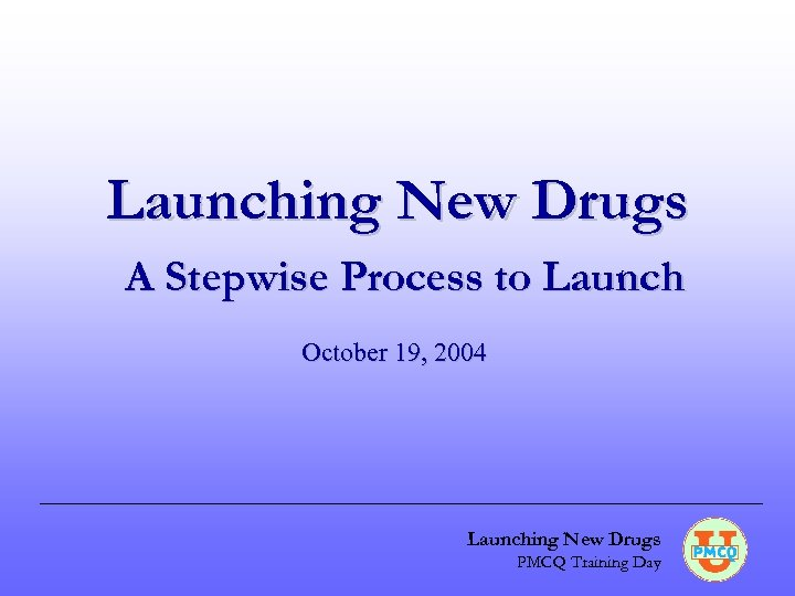 Launching New Drugs A Stepwise Process to Launch October 19, 2004 Launching New Drugs