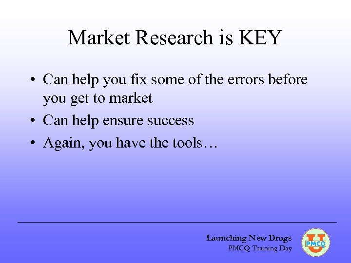 Market Research is KEY • Can help you fix some of the errors before