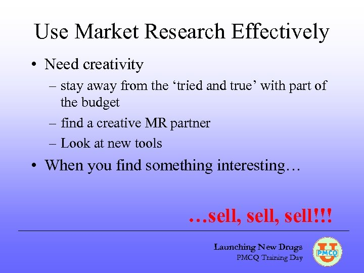 Use Market Research Effectively • Need creativity – stay away from the 'tried and