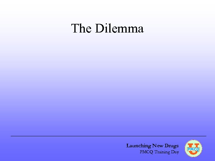 The Dilemma Launching New Drugs PMCQ Training Day