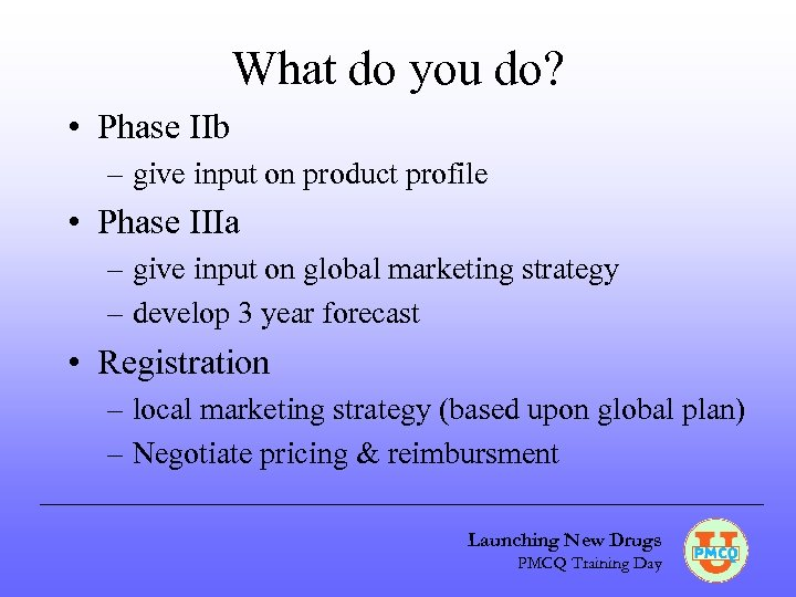 What do you do? • Phase IIb – give input on product profile •