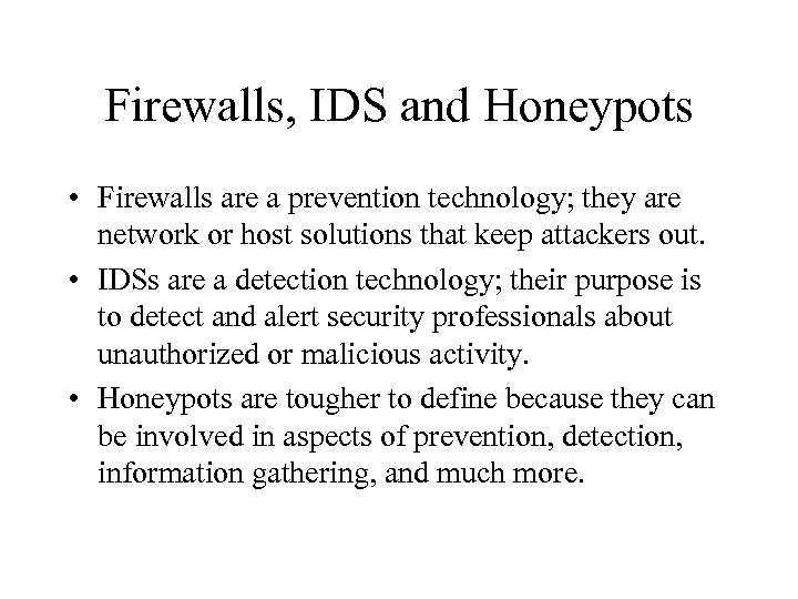 Firewalls, IDS and Honeypots • Firewalls are a prevention technology; they are network or