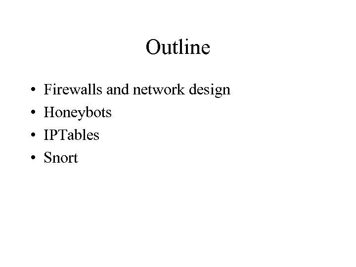 Outline • • Firewalls and network design Honeybots IPTables Snort