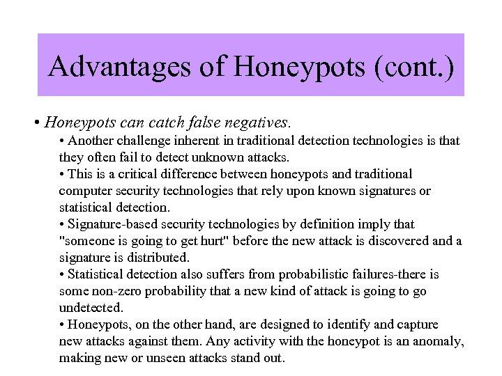 Advantages of Honeypots (cont. ) • Honeypots can catch false negatives. • Another challenge