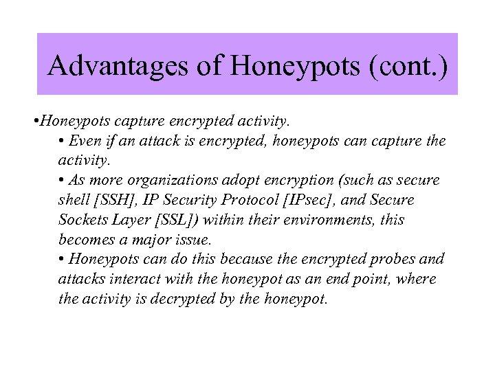 Advantages of Honeypots (cont. ) • Honeypots capture encrypted activity. • Even if an