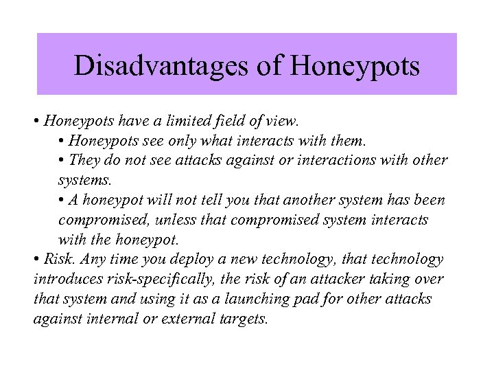 Disadvantages of Honeypots • Honeypots have a limited field of view. • Honeypots see