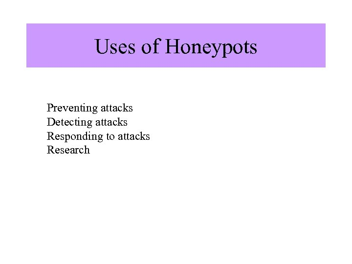 Uses of Honeypots Preventing attacks Detecting attacks Responding to attacks Research