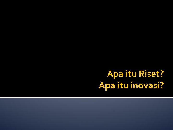 Apa itu Riset? Apa itu inovasi?