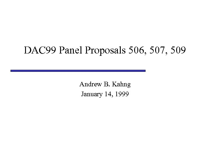 DAC 99 Panel Proposals 506, 507, 509 Andrew B. Kahng January 14, 1999