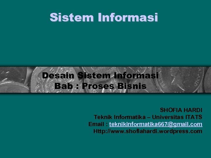 Sistem Informasi Desain Sistem Informasi Bab : Proses Bisnis SHOFIA HARDI Teknik Informatika –