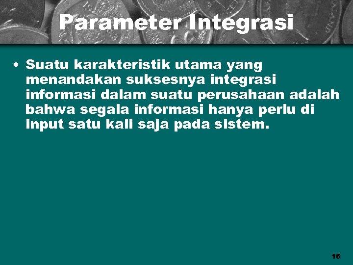 Parameter Integrasi • Suatu karakteristik utama yang menandakan suksesnya integrasi informasi dalam suatu perusahaan
