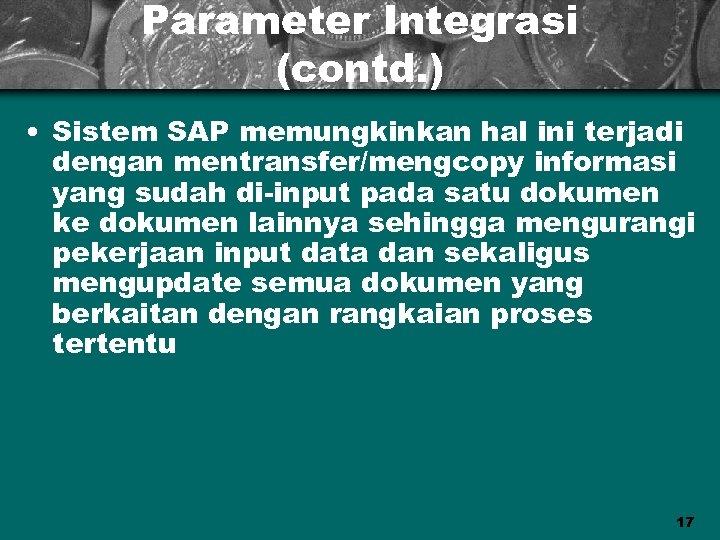 Parameter Integrasi (contd. ) • Sistem SAP memungkinkan hal ini terjadi dengan mentransfer/mengcopy informasi