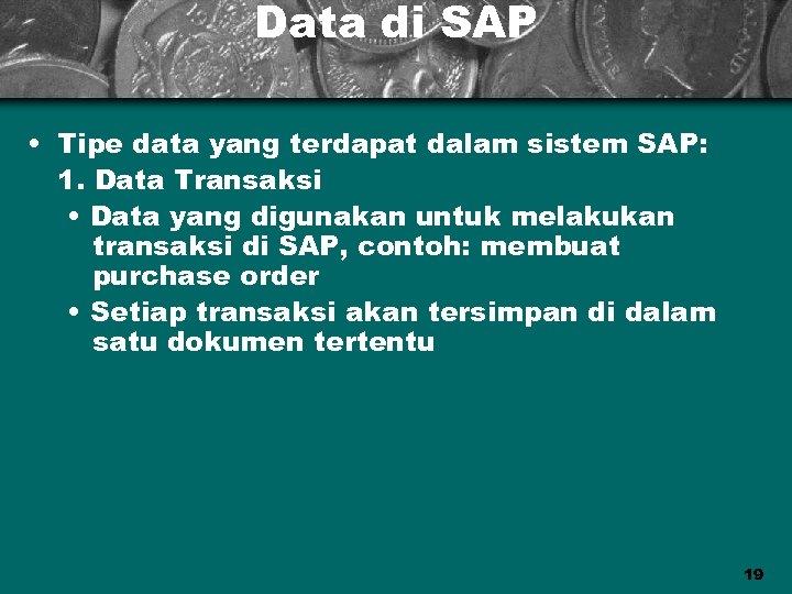 Data di SAP • Tipe data yang terdapat dalam sistem SAP: 1. Data Transaksi