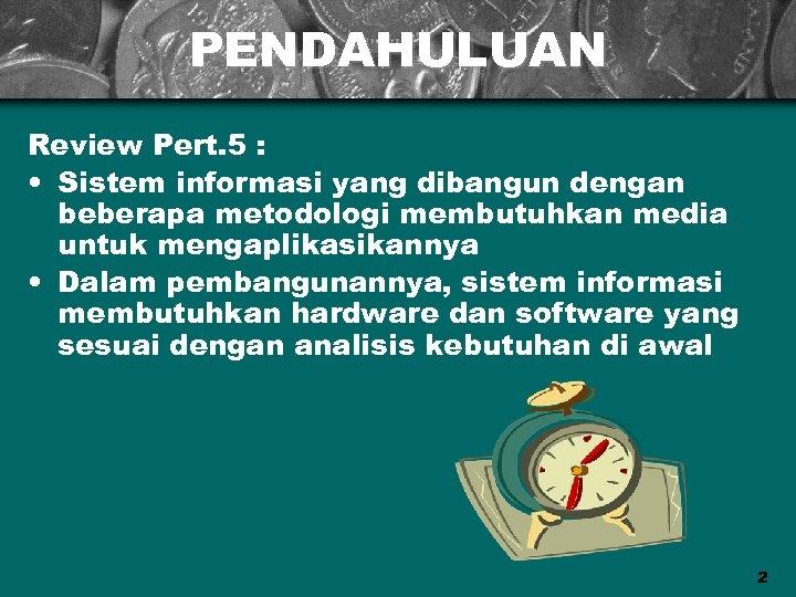 PENDAHULUAN Review Pert. 5 : • Sistem informasi yang dibangun dengan beberapa metodologi membutuhkan