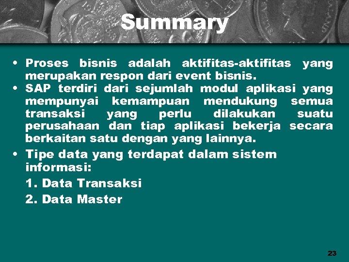 Summary • Proses bisnis adalah aktifitas-aktifitas yang merupakan respon dari event bisnis. • SAP