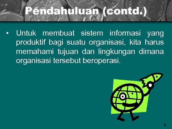 Pendahuluan (contd. ) • Untuk membuat sistem informasi yang produktif bagi suatu organisasi, kita