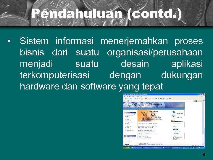 Pendahuluan (contd. ) • Sistem informasi menerjemahkan proses bisnis dari suatu organisasi/perusahaan menjadi suatu