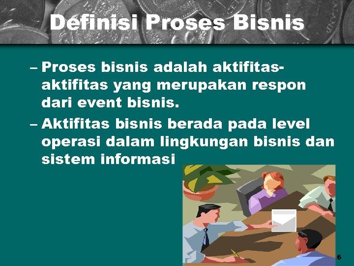 Definisi Proses Bisnis – Proses bisnis adalah aktifitas yang merupakan respon dari event bisnis.