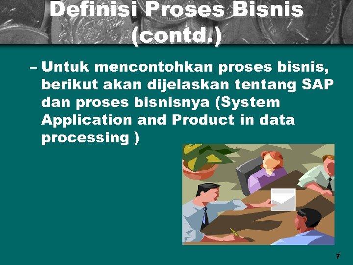 Definisi Proses Bisnis (contd. ) – Untuk mencontohkan proses bisnis, berikut akan dijelaskan tentang