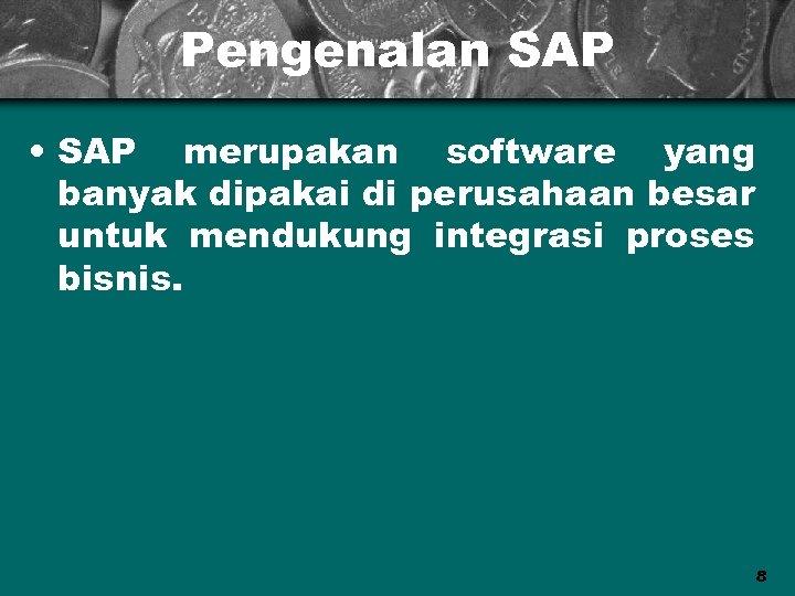Pengenalan SAP • SAP merupakan software yang banyak dipakai di perusahaan besar untuk mendukung